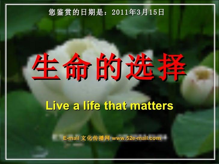 生命的选择 Live a life that matters 您鉴赏的日期是: 2011年3月15日 E-mail 文化传播网 www.52e-mail.com