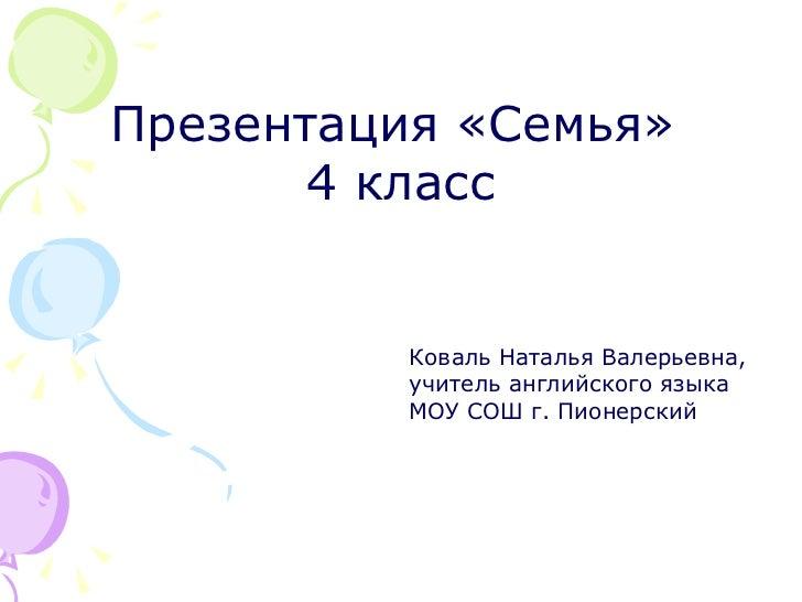 Презентация «Семья»  4 класс Коваль Наталья Валерьевна, учитель английского языка МОУ СОШ г. Пионерский