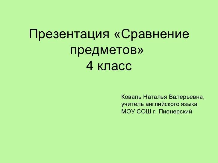 Презентация «Сравнение предметов»  4 класс Коваль Наталья Валерьевна, учитель английского языка МОУ СОШ г. Пионерский