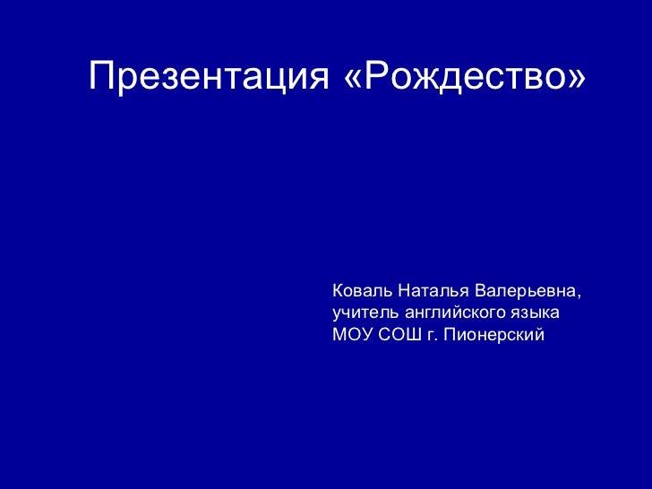 Презентация «Рождество»  Коваль Наталья Валерьевна, учитель английского языка МОУ СОШ г. Пионерский