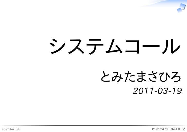 システムコール            とみたまさひろ              2011-03-19システムコール           Powered by Rabbit 0.9.2
