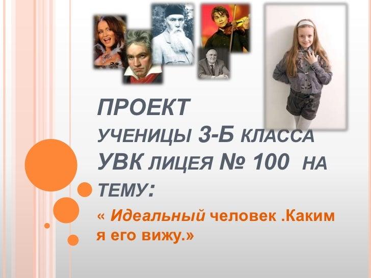 ПРОЕКТ  ученицы 3-Б класса УВК лицея № 100  на тему:<br />« Идеальный человек .Каким я его вижу.»<br />