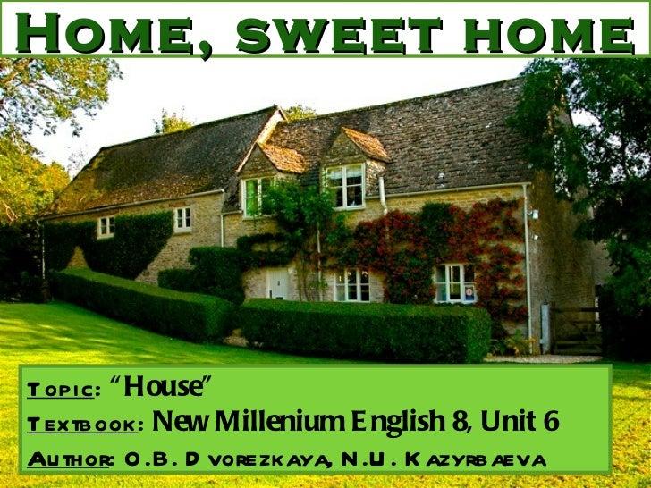 "Home, sweet home Topic :  ""House"" Textbook :  New Millenium English 8, Unit 6 Author : O.B. Dvorezkaya, N.U. Kazyrbaeva"