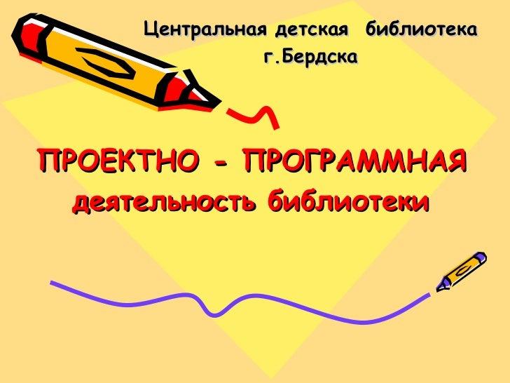 ПРОЕКТНО - ПРОГРАММНАЯ деятельность библиотеки Центральная детская  библиотека г.Бердска