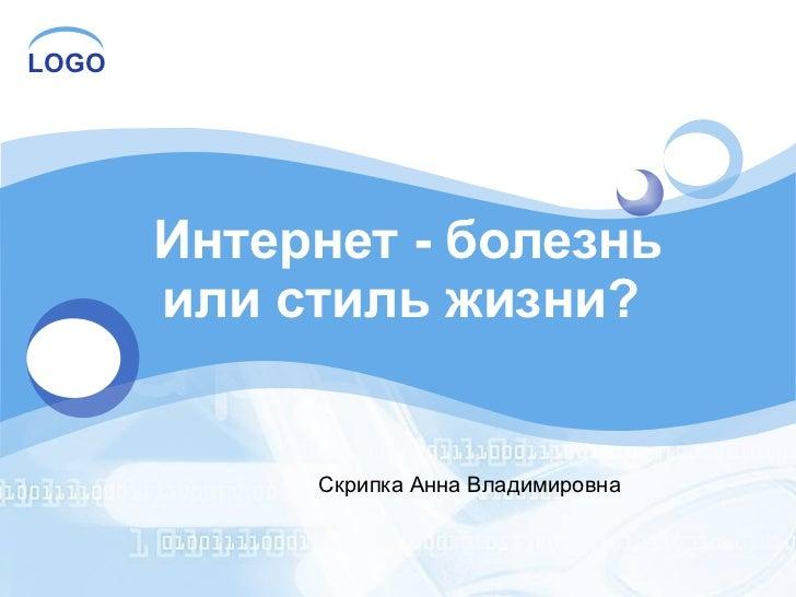 Интернет - болезнь или стиль жизни?  Скрипка Анна Владимировна