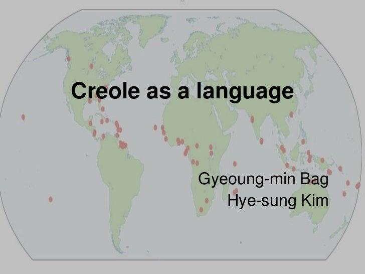Creole as a language<br />Gyeoung-min Bag<br />Hye-sung Kim<br />