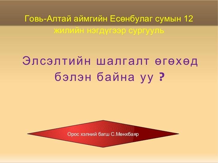 Элсэлтийн шалгалт өгөхөд бэлэн байна уу ? Говь-Алтай аймгийн Есөнбулаг сумын 12 жилийн нэгдүгээр сургууль Орос хэлний багш...