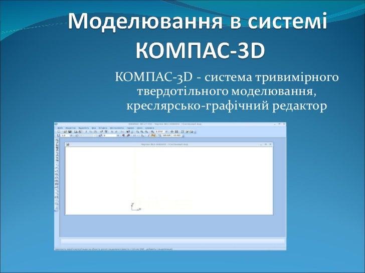 КОМПАС-3 D  -  система тривимірного твердотільного моделювання, креслярсько-графічний редактор