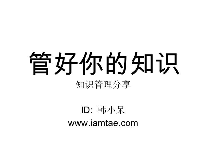 管好你的知识 知识管理分享 ID:  韩小呆 www.iamtae.com