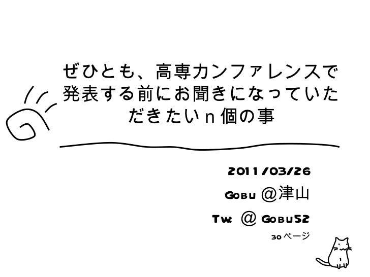 ぜひとも、高専カンファレンスで発表する前にお聞きになっていただきたいn個の事 2011/03/26 Gobu @津山 Tw: @ Gobu52 30 ページ