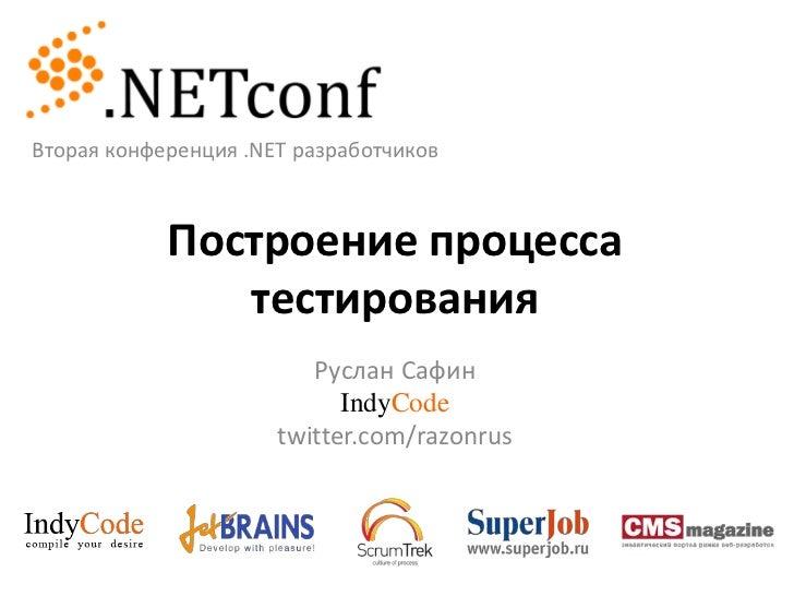 Вторая конференция .NET разработчиков<br />Построение процесса тестирования<br />Руслан Сафин<br />IndyCode<br />twitter.c...