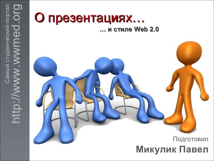 О презентациях… Подготовил Микулик Павел …  и стиле  Web 2.0 http://www.wwmed.org Самый студенческий портал