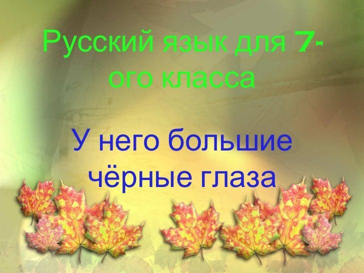 <ul>Русский язык для 7-ого класса </ul><ul>У него большие чёрные глаза </ul>