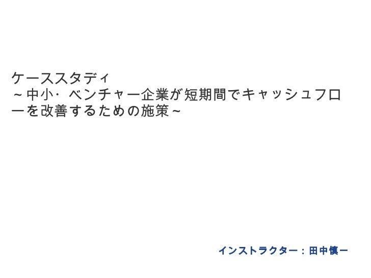 ケーススタディ ~中小・ベンチャー企業が短期間でキャッシュフローを改善するための施策~ インストラクター:田中慎一