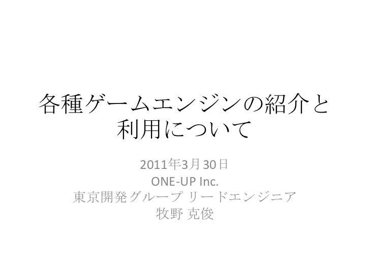 各種ゲームエンジンの紹介と利用について<br />2011年3月30日<br />ONE-UPInc.<br />東京開発グループ リードエンジニア<br />牧野 克俊<br />