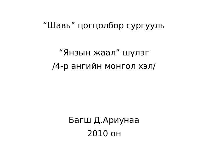 """""""Шавь"""" цогцолбор сургууль   """"Янзын жаал"""" шүлэг /4-р ангийн монгол хэл/     Багш Д.Ариунаа         2010 он"""
