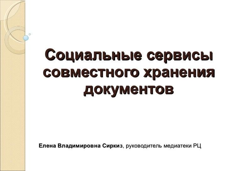 Социальные сервисы совместного хранения документов Елена Владимировна Сиркиз , руководитель медиатеки РЦ