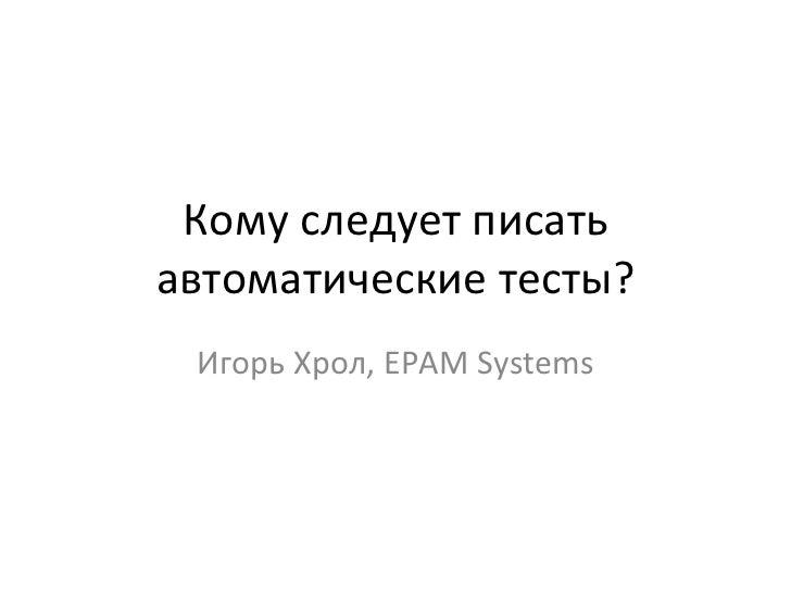 Кому следует писать автоматические тесты? Игорь Хрол,  EPAM Systems