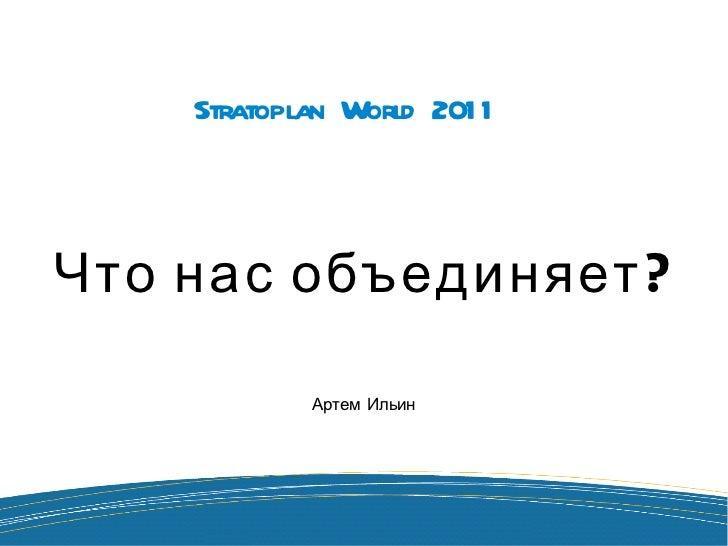 Stratoplan World 2011 Что нас объединяет? Артем Ильин