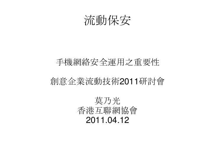 流動保安手機網絡安全運用之重要性創意企業流動技術2011研討會      莫乃光   香港互聯網協會    2011.04.12