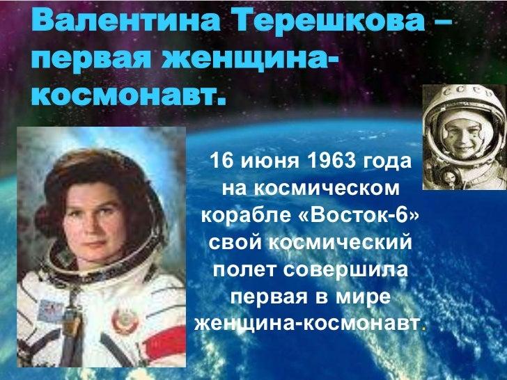 Валентина Терешкова – первая женщина-космонавт.<br />16 июня 1963 года <br />на космическом корабле «Восток-6»  свой косми...
