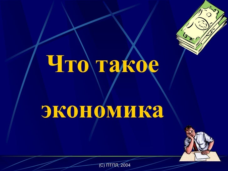 (C) ПТПЛ, 2004<br />Что такое <br />экономика<br />