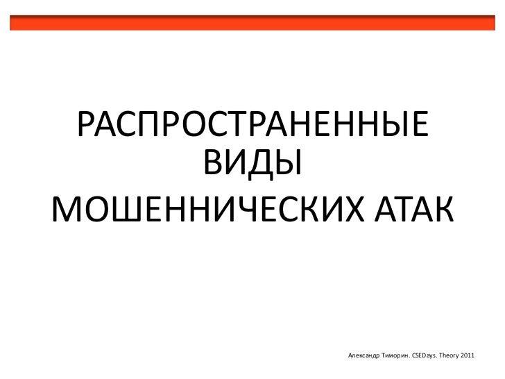 РАСПРОСТРАНЕННЫЕ ВИДЫ<br />МОШЕННИЧЕСКИХАТАК<br />Александр Тиморин. CSEDays. Theory 2011<br />