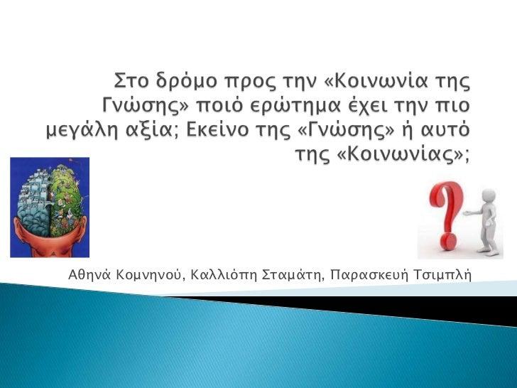 Στο δρόμο προς την «Κοινωνία της Γνώσης» ποιό ερώτημα έχει την πιο μεγάλη αξία; Εκείνο της «Γνώσης» ή αυτό της «Κοινωνίας»...