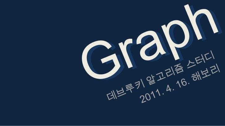 Graph<br />Graph<br />데브루키 알고리즘 스터디<br />2011. 4. 16. 해보리<br />