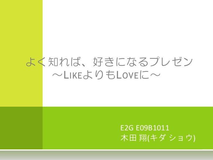 よく知れば、好きになるプレゼン  ~L IKE よりもL OVE に~           E2G E09B1011           木田 翔(キダ ショウ)