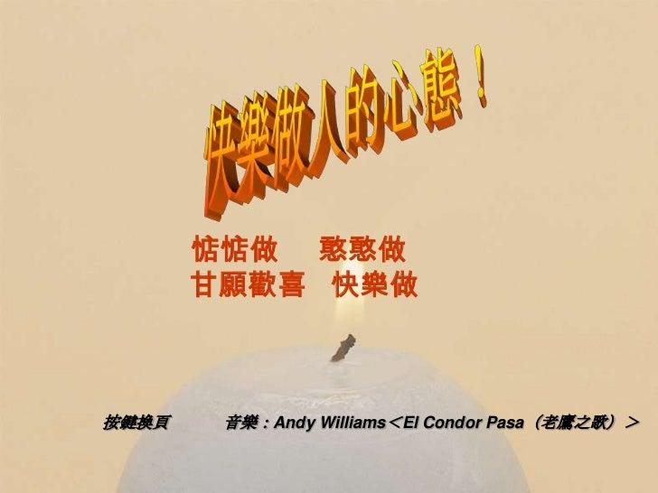 惦惦做 憨憨做       甘願歡喜 快樂做按鍵換頁    音樂:Andy Williams<El Condor Pasa(老鷹之歌)>