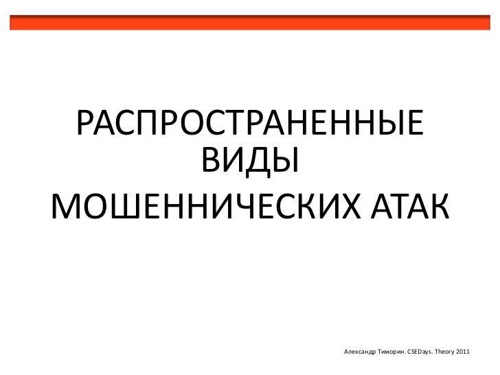 РАСПРОСТРАНЕННЫЕ       ВИДЫМОШЕННИЧЕСКИХ АТАК             Александр Тиморин. CSEDays. Theory 2011