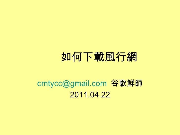 如何下載風行網 [email_address]   谷歌鮮師 2011.04.22