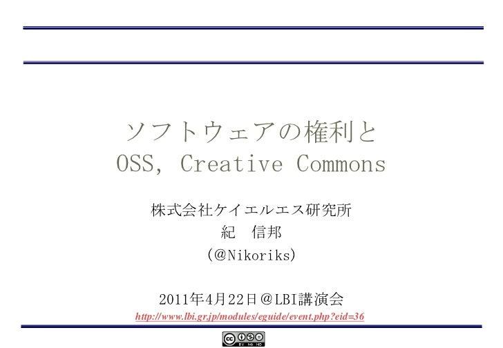 ソフトウェアの権利とOSS,Creative Commons<br />株式会社ケイエルエス研究所<br />紀 信邦<br />(@Nikoriks)<br />2011年4月22日@LBI講演会<br />http://www.lbi.gr...