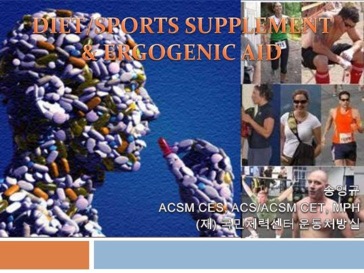 DIET/SPORTS SUPPLEMENT <br />& ERGOGENIC AID<br />송영규 <br />ACSM CES, ACS/ACSM CET, MPH<br />(재) 국민체력센터 운동처방실<br />