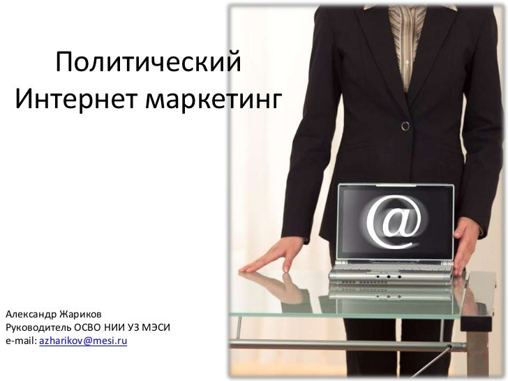 Политический Интернет маркетинг<br />Александр Жариков<br />Руководитель ОСВО НИИ УЗ МЭСИ<br />e-mail: azharikov@mesi.ru<b...