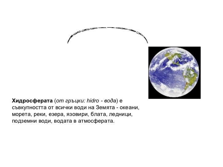 Хидросферата  ( от гръцки: hidro - вода ) е съвкупността от всички води на Земята - океани, морета, реки, езера, язовири, ...