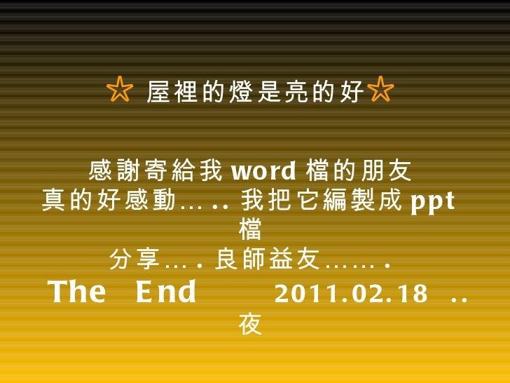 ☆ 屋裡的燈是亮的好 ☆ 感謝寄給我 word 檔的朋友 真的好感動… .. 我把它編製成 ppt 檔 分享… . 良師益友…… .   The  End   2011.02.18  .. 夜