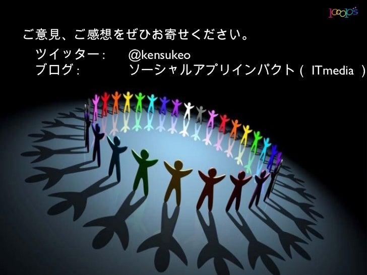 ご意見、ご感想をぜひお寄せください。  ツイッター :    @kensukeo  ブログ :     ソーシャルアプリインパクト( ITmedia )