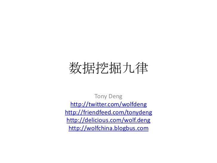 数据挖掘九律<br />Tony Deng<br />http://twitter.com/wolfdeng<br />http://friendfeed.com/tonydeng<br />http://delicious.com/wolf....