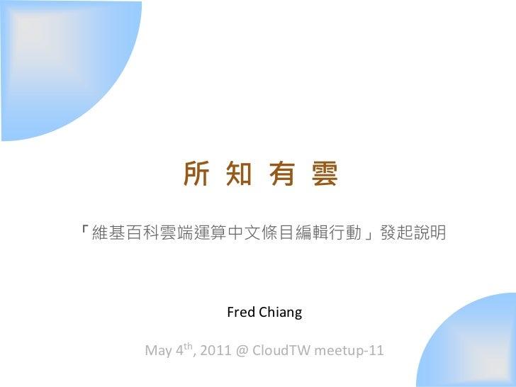 所 知 有 雲「維基百科雲端運算中文條目編輯行動」發起說明               Fred Chiang    May 4th, 2011 @ CloudTW meetup-11