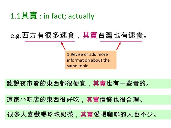 e.g.西方有很多速食,其實台灣也有速食。<br />1.1其實 : in fact; actually<br />1.Revise or add more information about the same topic<br />聽說夜市賣...
