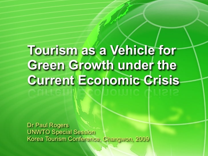 Tourism as a Vehicle forGreen Growth under theCurrent Economic CrisisDr Paul RogersUNWTO Special SessionKorea Tourism Conf...