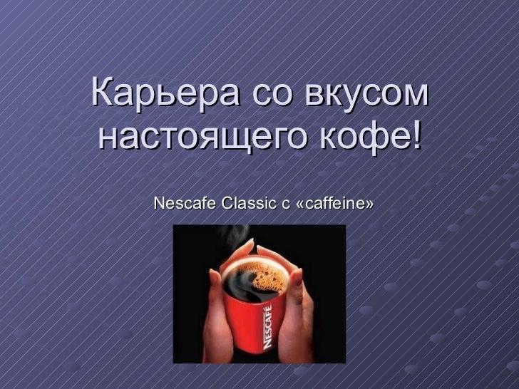 Карьера со вкусом настоящего кофе! Nescafe Classic  с «caffeine»
