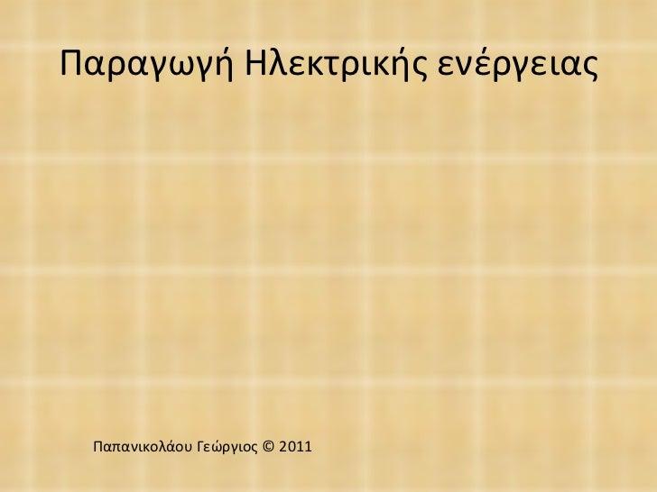 Παραγωγή Ηλεκτρικής ενέργειας Παπανικολάου Γεώργιος © 2011