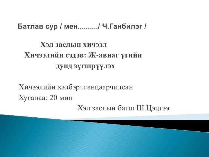 Батлав сур / мен........../ Ч.Ганбилэг /  <br />            Хэл заслын хичээл<br />    Хичээлийн сэдэв: Ж-авиаг үгийн<br /...