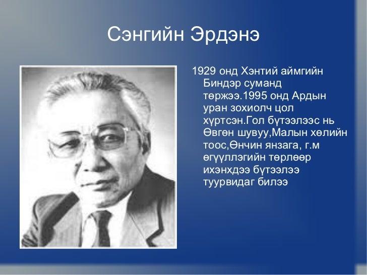 Сэнгийн Эрдэнэ <ul><li>1929 онд Хэнтий аймгийн Биндэр суманд төржээ.1995 онд Ардын уран зохиолч цол хүртсэн.Гол бүтээлээс ...