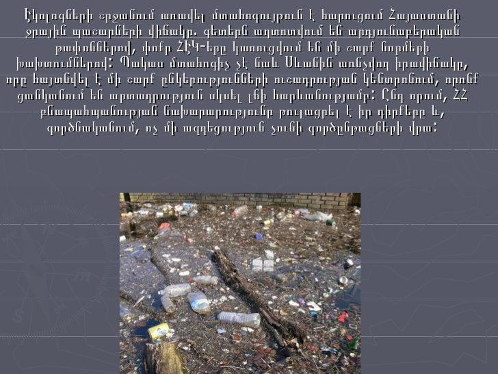 Էկոլոգների շրջանում առավել մտահոգույթուն է հարուցում Հայաստանի ջրային պաշարների վիճակը. գետերն աղտոտվում են արդյունաբերակա...