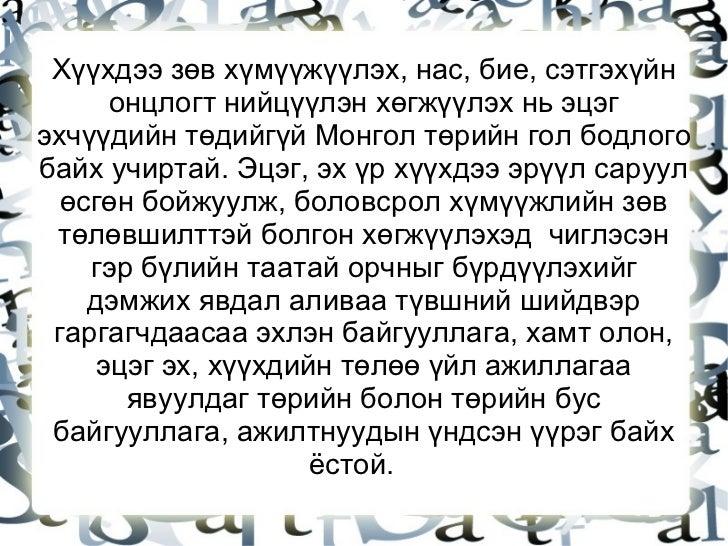 Хүүхдээ зөв хүмүүжүүлэх, нас, бие, сэтгэхүйн онцлогт нийцүүлэн хөгжүүлэх нь эцэг эхчүүдийн төдийгүй Монгол төрийн гол бодл...