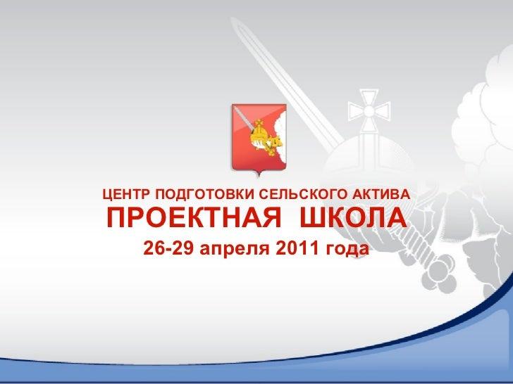 ЦЕНТР ПОДГОТОВКИ СЕЛЬСКОГО АКТИВА ПРОЕКТНАЯ  ШКОЛА 26-29 апреля 2011 года